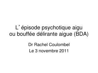 L ' épisode psychotique aigu ou bouffée délirante aigue (BDA)