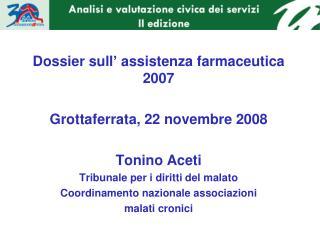 Dossier sull' assistenza farmaceutica 2007 Grottaferrata, 22 novembre 2008 Tonino Aceti