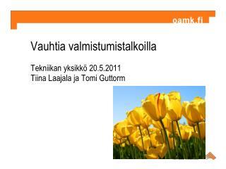 Vauhtia valmistumistalkoilla Tekniikan yksikkö 20.5.2011 Tiina Laajala ja Tomi Guttorm