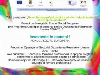 """Titlul proiectului: """" Dezvoltarea profesională a cadrelor didactice prin activităţi de mentorat """""""