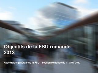 Objectifs de la FSU romande 2013 Assemblée générale de la FSU – section romande du 11 avril 2013
