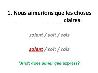 1. Nous  aimerions que  les choses _______________  claires .