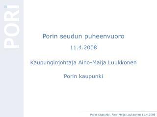 Porin seudun puheenvuoro 11.4.2008 Kaupunginjohtaja Aino-Maija Luukkonen Porin kaupunki