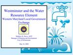 Westminster and the Water Resource Element Western Maryland Local Government Exchange    Matthew B. Davis, AICP Manager