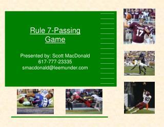 Rule 7-Passing Game Presented by: Scott MacDonald 617-777-23335 smacdonald@leemunder
