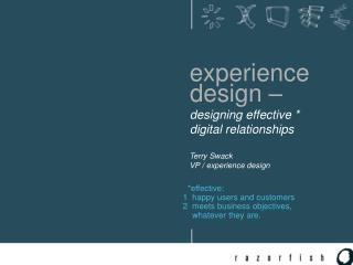 experience   design –   designing effective *    digital relationships    Terry Swack