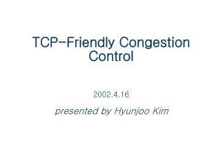 TCP-Friendly Congestion Control 2002.4.16 presented by Hyunjoo Kim