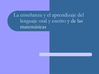 La enseñanza y el aprendizaje del lenguaje oral y escrito y de las matemáticas