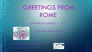 Greetings  from  Rome  Activities of  classes  III  A  -  III B IC  Octavia  – Rome –  Italy