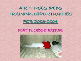 AIR ~ NCES IPEDS TRAINING OPPORTUNITIES  FOR 2003-2004