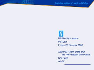 HIMAA Symposium 09:10am Friday 20 October 2006 National Health Data and the New Health Informatics