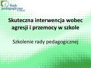 Skuteczna interwencja wobec agresji i przemocy w szkole Szkolenie rady pedagogicznej