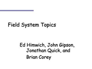 Field System Topics 		  Ed Himwich, John Gipson, 			Jonathan Quick, and 			Brian Corey