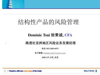 Dominic Tsui  徐秉诚 ,  CFA 路透社亚洲地区风险业务发展经理 电话- 852-2843-6971  电子邮箱:  dominic.tsui@reuters