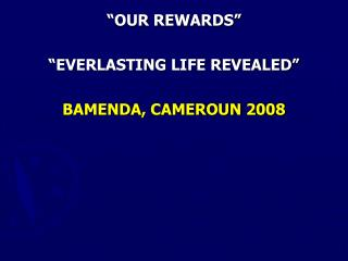"""OUR REWARDS"" ""EVERLASTING LIFE REVEALED"" BAMENDA, CAMEROUN 2008"