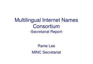 Multilingual Internet Names Consortium -Secretariat Report-
