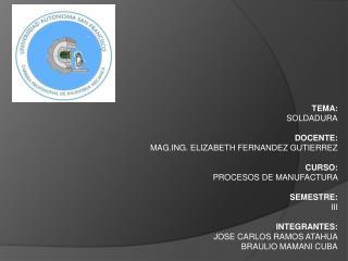 TEMA:  SOLDADURA DOCENTE:  MAG.ING. ELIZABETH FERNANDEZ GUTIERREZ  CURSO: PROCESOS DE MANUFACTURA