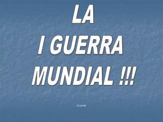 LA I GUERRA  MUNDIAL !!!
