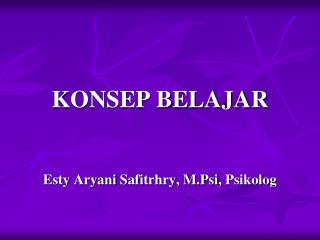KONSEP BELAJAR Esty Aryani Safitrhry ,  M.Psi ,  Psikolog