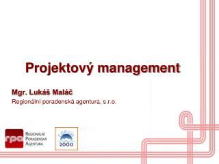 Projektový management Mgr. Lukáš Maláč Regionální poradenská agentura, s.r.o.