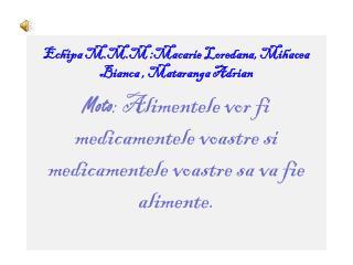 Echipa M.M.M :Macarie Loredana,  Mihacea  Bianca ,  Mataranga  Adrian