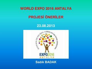 WORLD EXPO 2016 ANTALYA  PROJESİ ÖNERİLER 23.08.2013