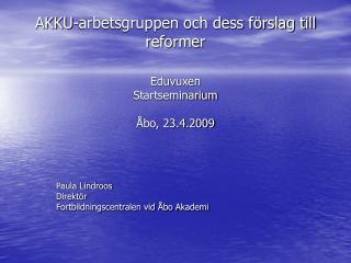 AKKU-arbetsgruppen och dess förslag till reformer Eduvuxen  Startseminarium  Åbo, 23.4.2009