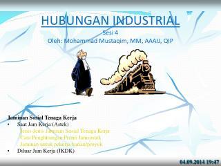 HUBUNGAN INDUSTRIAL Sesi  4 Oleh: Mohammad Mustaqim, MM, AAAIJ , QIP