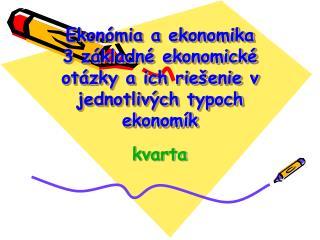 Ekonómia a ekonomika 3 základné ekonomické otázky a ich riešenie v jednotlivých typoch ekonomík