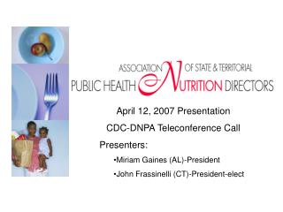 April 12, 2007 Presentation CDC-DNPA Teleconference Call Presenters:  Miriam Gaines (AL)-President