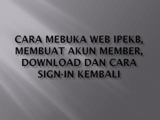 CARA MEBUKA WEB IPeKB, MEMBUAT AKUN MEMBER, download dan cara sign-in kembali