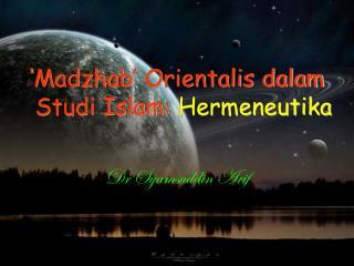 'Madzhab' Orientalis dalam Studi Islam:  Hermeneutika Dr Syamsuddin Arif