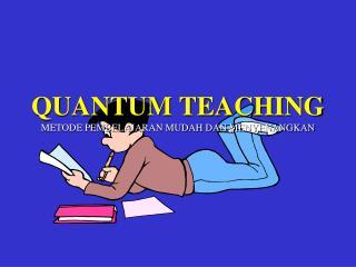 QUANTUM TEACHING METODE PEMBELAJARAN MUDAH DAN MENYENANGKAN