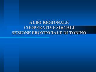 ALBO REGIONALE  COOPERATIVE SOCIALI  SEZIONE PROVINCIALE DI TORINO