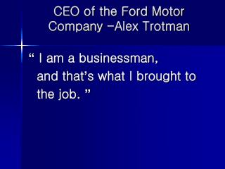CEO of the Ford Motor Company -Alex Trotman
