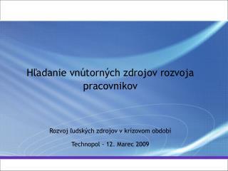 R ozvoj  ?udsk�ch zdrojov v kr�zovom obdob� Technopol -  12.  Marec  2009