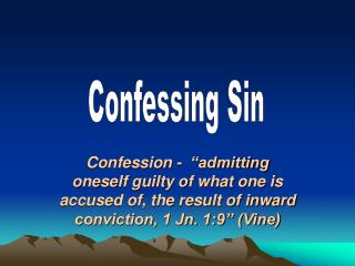 Confession -   admitting oneself guilty of what one is accused of, the result of inward conviction, 1 Jn. 1:9  Vine