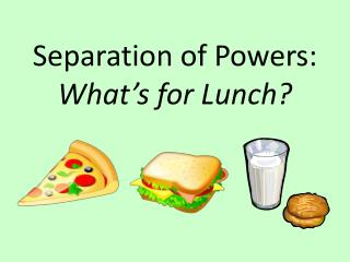 Separation of Powers: What�s for Lunch?