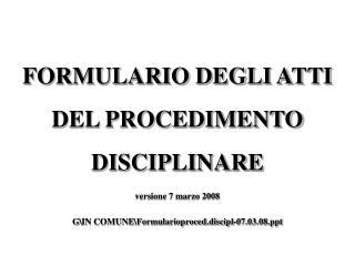 FORMULARIO DEGLI ATTI DEL PROCEDIMENTO  DISCIPLINARE versione 7 marzo 2008