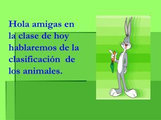 Hola amigas en la clase de hoy hablaremos de la clasificación  de los animales.