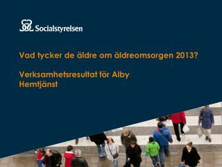 Vad tycker de äldre om äldreomsorgen 2013? Verksamhetsresultat för Alby Hemtjänst