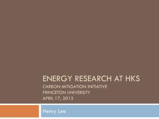 Energy Research at HKS Carbon Mitigation Initiative  Princeton University April 17, 2013