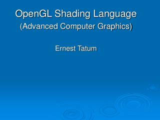 OpenGL Shading Language Advanced Computer Graphics  Ernest Tatum