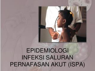 EPIDEMIOLOGI  INFEKSI SALURAN PERNAFASAN AKUT (ISPA)