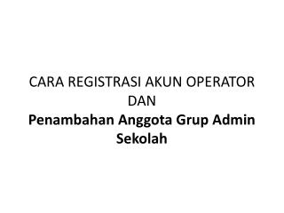 CARA REGISTRASI AKUN OPERATOR DAN  Penambahan Anggota Grup Admin Sekolah
