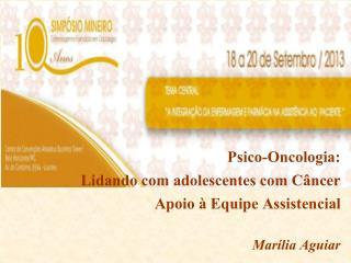 Psico-Oncologia:  Lidando com adolescentes com Câncer   Apoio à Equipe Assistencial Marília Aguiar