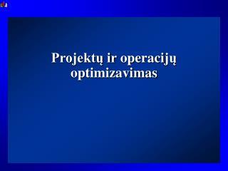 Projektų ir  operaci jų optimizavimas