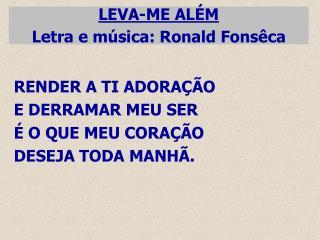 LEVA-ME ALÉM Letra e música: Ronald Fonsêca