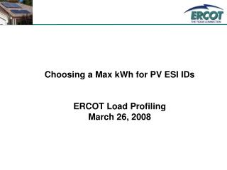 Choosing a Max kWh for PV ESI IDs ERCOT Load Profiling March 26, 2008