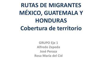 RUTAS DE MIGRANTES MÉXICO, GUATEMALA Y HONDURAS Cobertura de territorio
